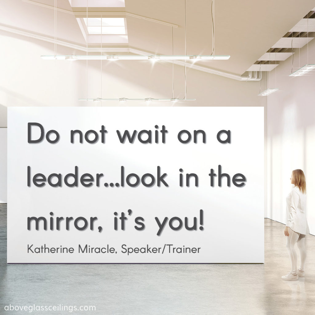 Do not wait on a leader…look in the mirror, it's you! -- Katherine Miracle, Speaker/Trainer