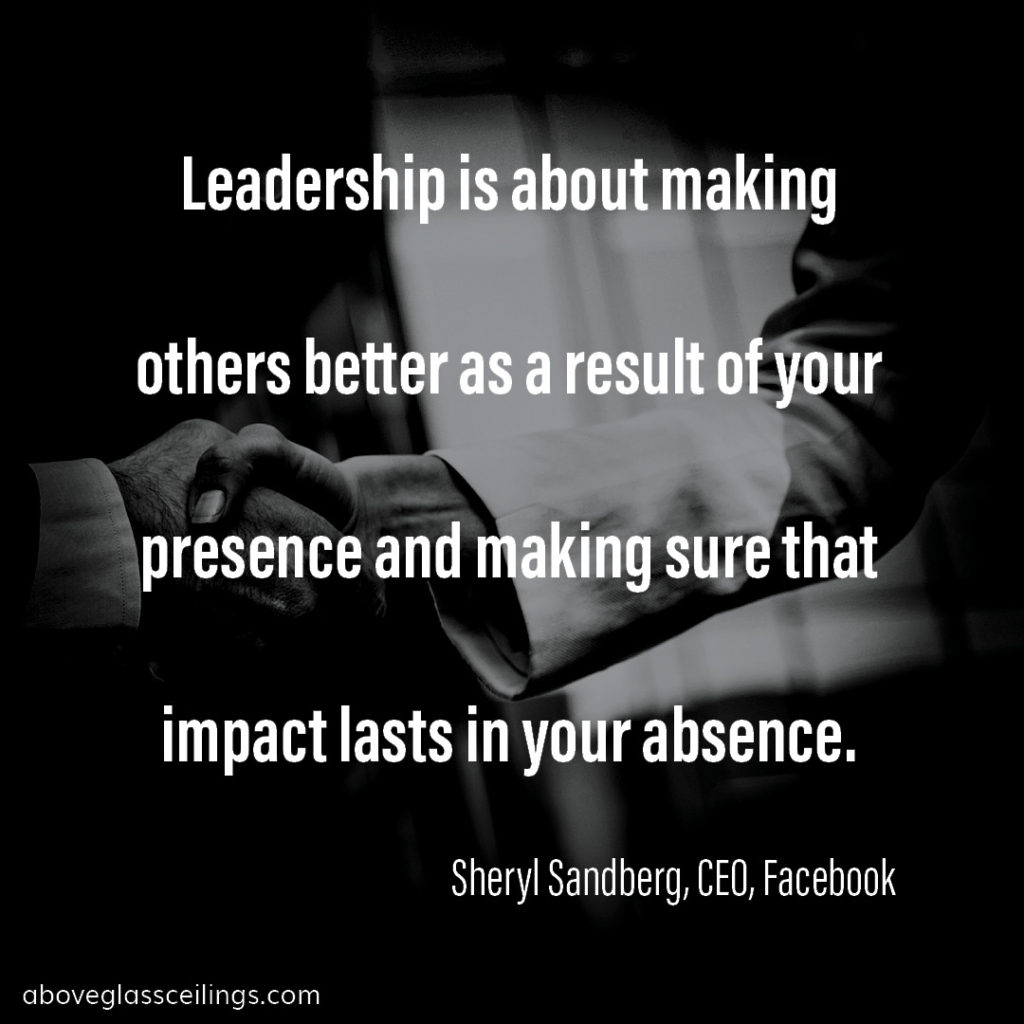 Leadership is about making others better as a result of your presence and making sure that impact lasts in your absence. -- Sheryl Sandberg, CEO, Facebook
