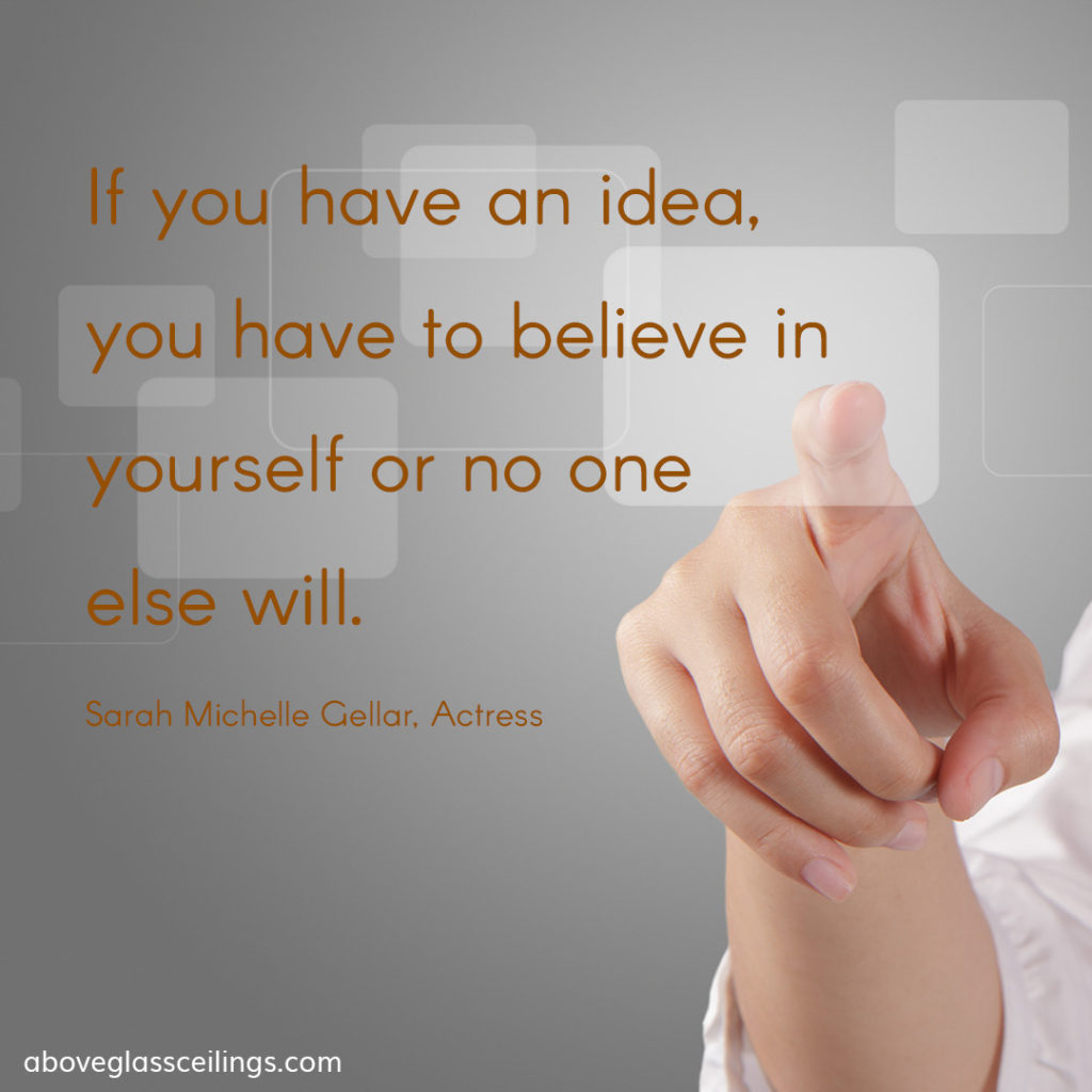 If you have an idea, you have to believe in yourself or no one else will. -- Sarah Michelle Gellar, Actress