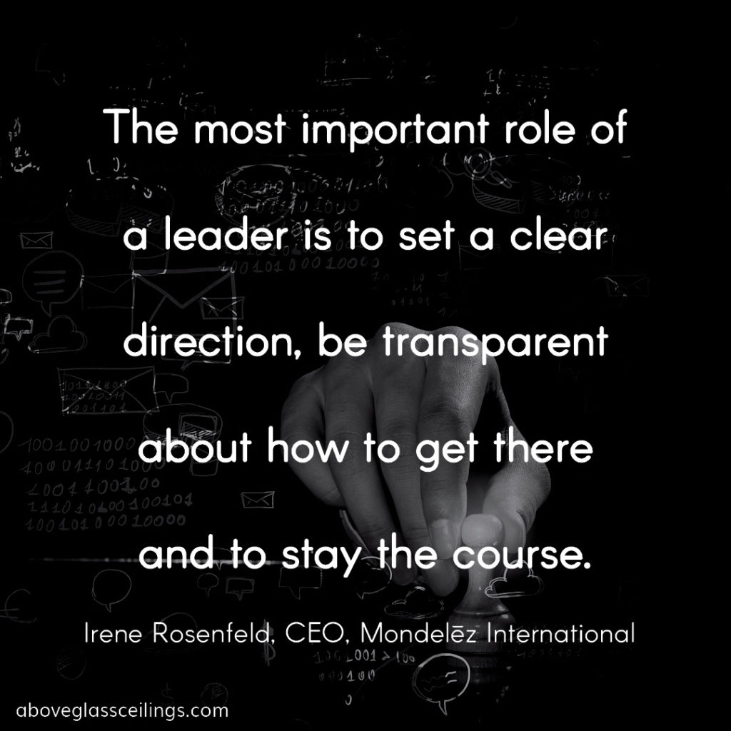 The most important role of a leader is to set a clear direction, be transparent about how to get there and to stay the course. -- Irene Rosenfeld, CEO, Mondelēz International