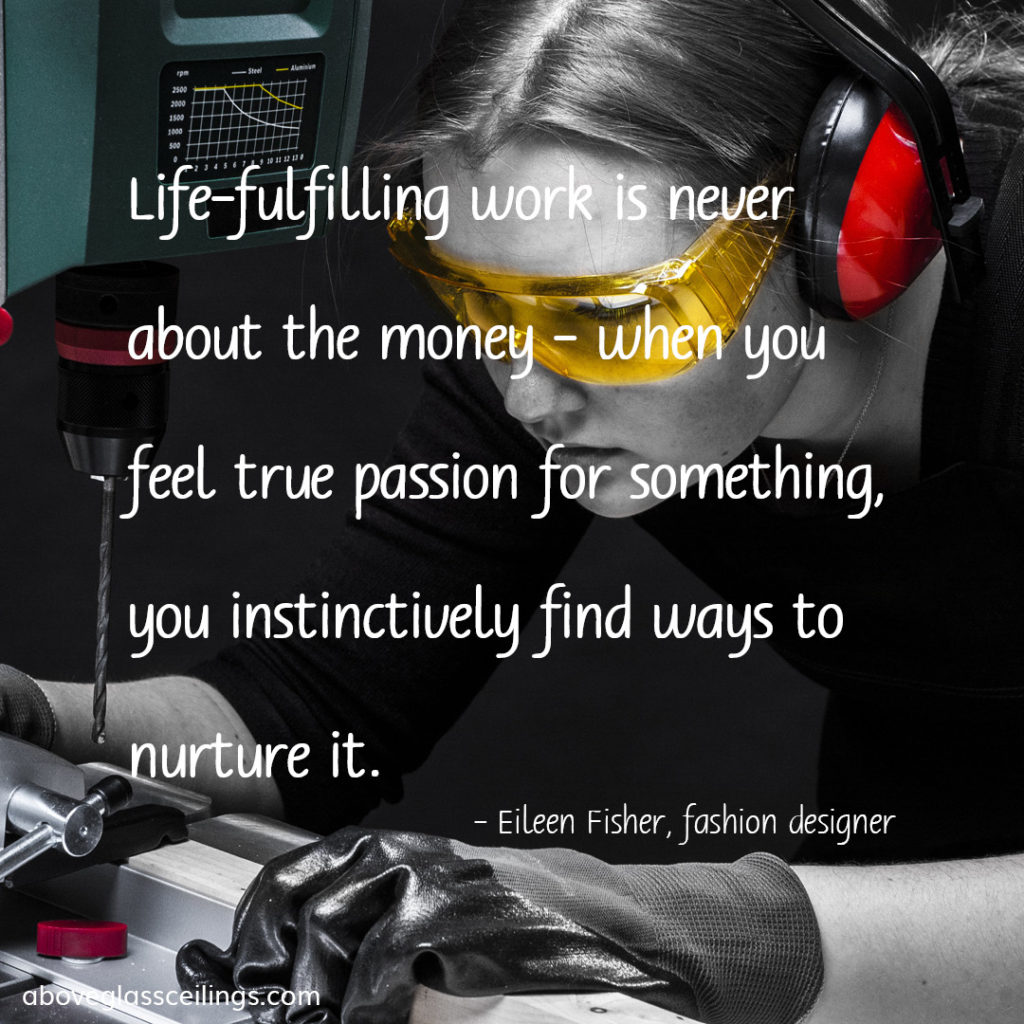 Life-fulfilling work is never about the money - when you feel true passion for something, you instinctively find ways to nurture it. -- Eileen Fisher, fashion designer
