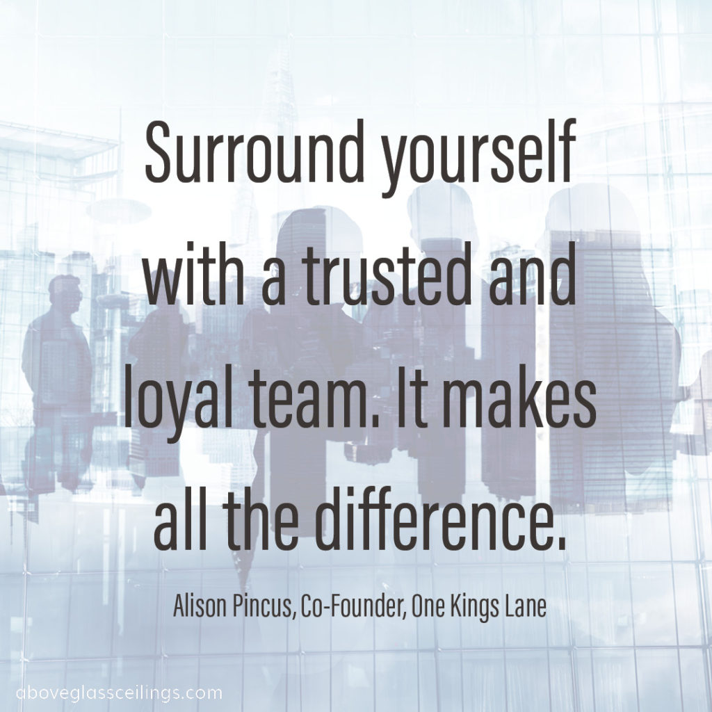 Surround yourself with a trusted and loyal team. It makes all the difference. -- Alison Pincus, Co-Founder, One Kings Lane