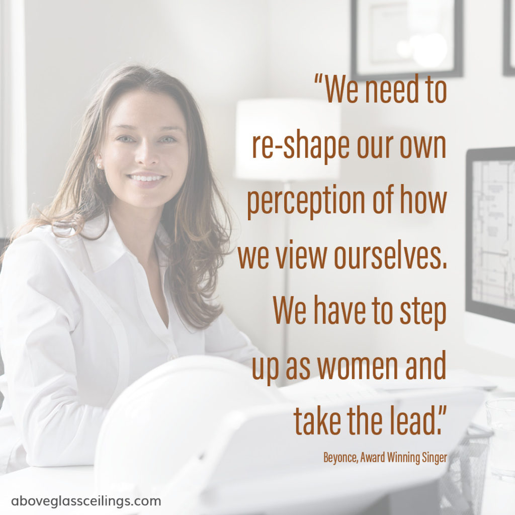 We need to re-shape our own perception of how we view ourselves. We have to step up as women and take the lead. -- Beyonce, Award Winning Singer