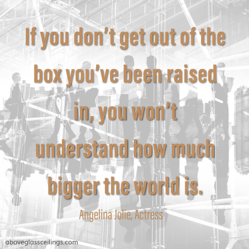 If you don't get out of the box you've been raised in, you won't understand how much bigger the world is. -- Angelina Jolie, Actress