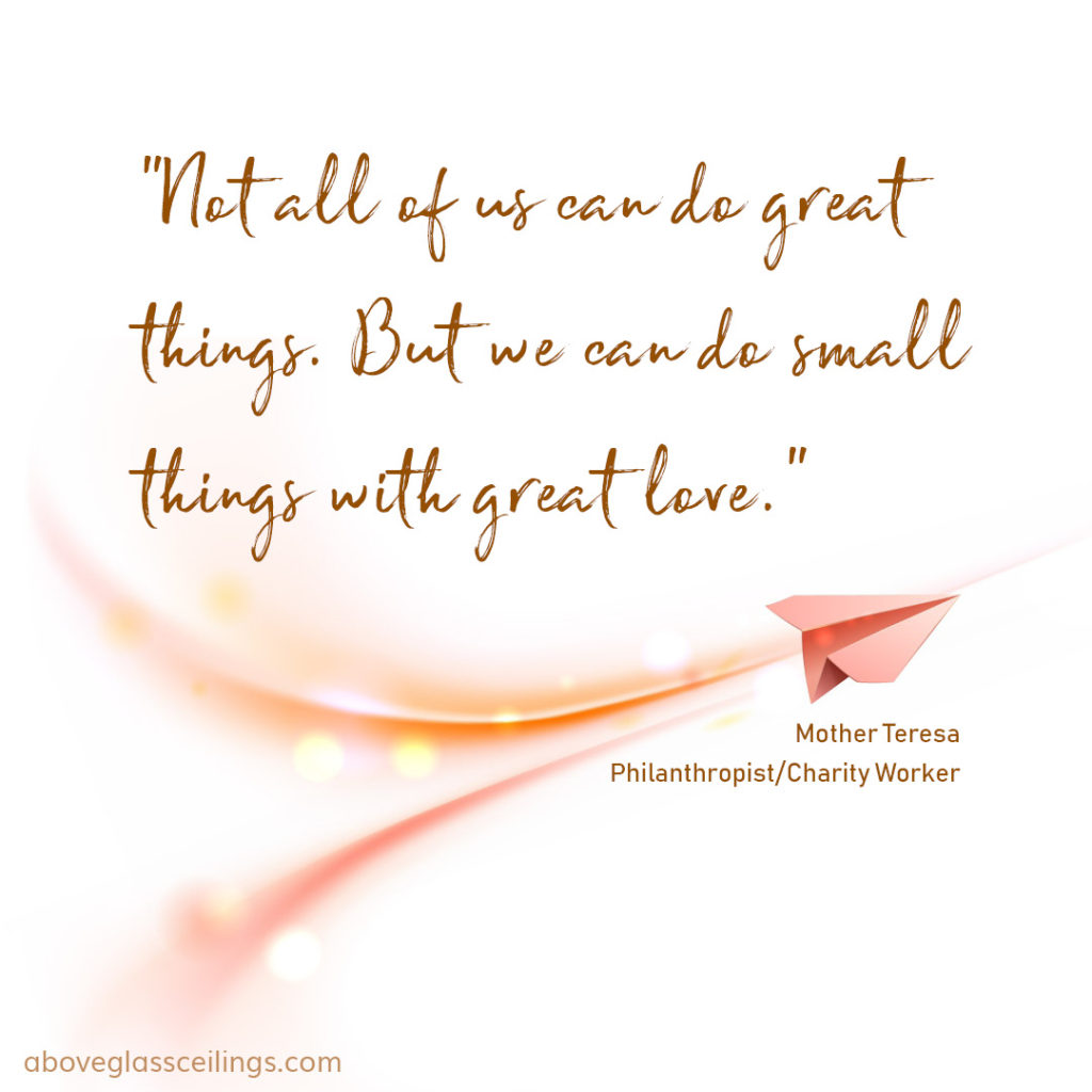 Not all of us can do great things. But we can do small things with great love. -- Mother Teresa Philanthropist/Charity Worker