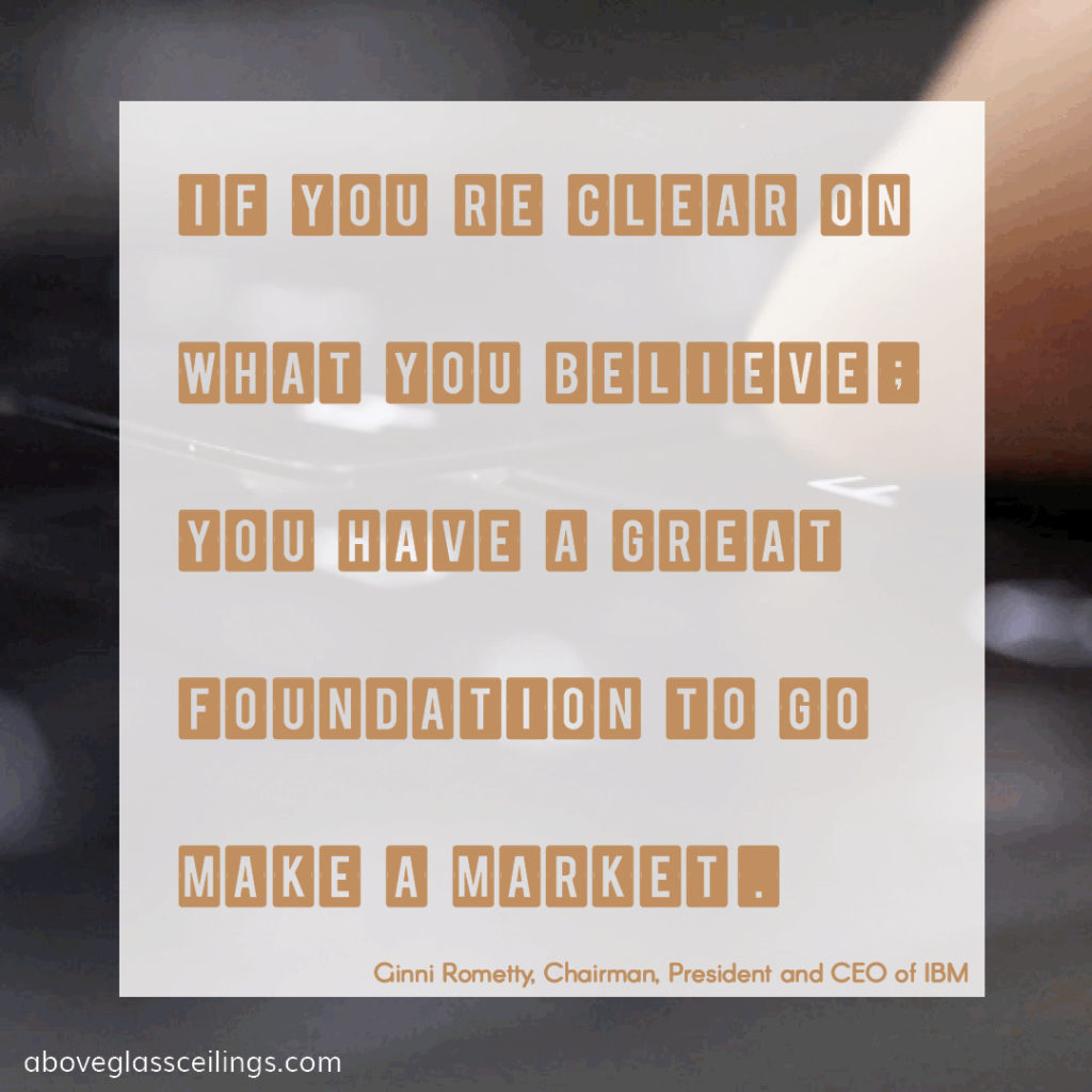 If you're clear on what you believe, you have a great foundation to go make a market. -- Ginni Rometty, Chairman, President and CEO of IBM