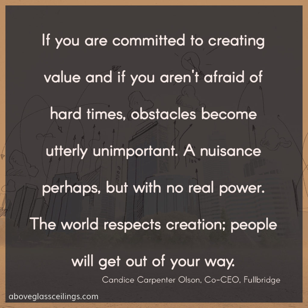 If you are committed to creating value and if you aren't afraid of hard times, obstacles become utterly unimportant. A nuisance perhaps, but with no real power. The world respects creation; people will get out of your way. -- Candice Carpenter Olson, Co-CEO, Fullbridge