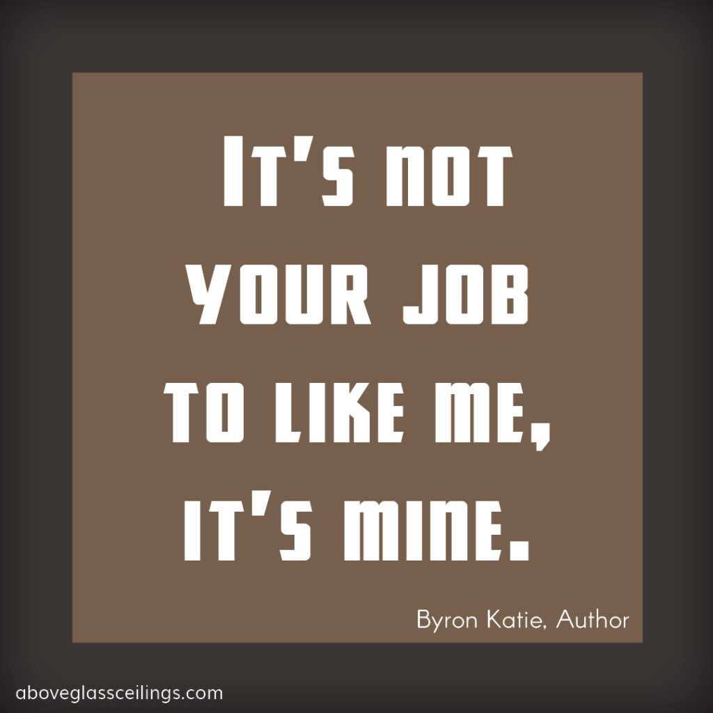 It's not your job to like me, it's mine -- Byron Katie, Author
