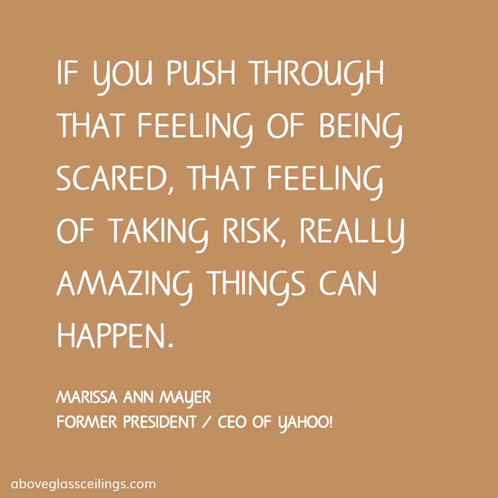 If you push through that feeling of being scared, that feeling of taking risk, really amazing things can happen. -- Marissa Ann Mayer, Former President / CEO of Yahoo!