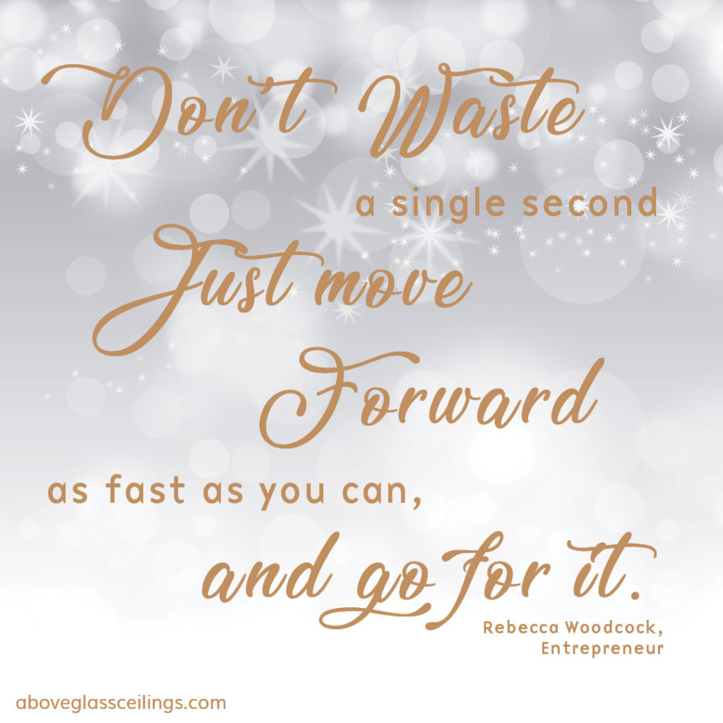 Don't waste a single second, just move forward as fast as you can and go for it. -- Rebecca Woodcock, Entrepreneur