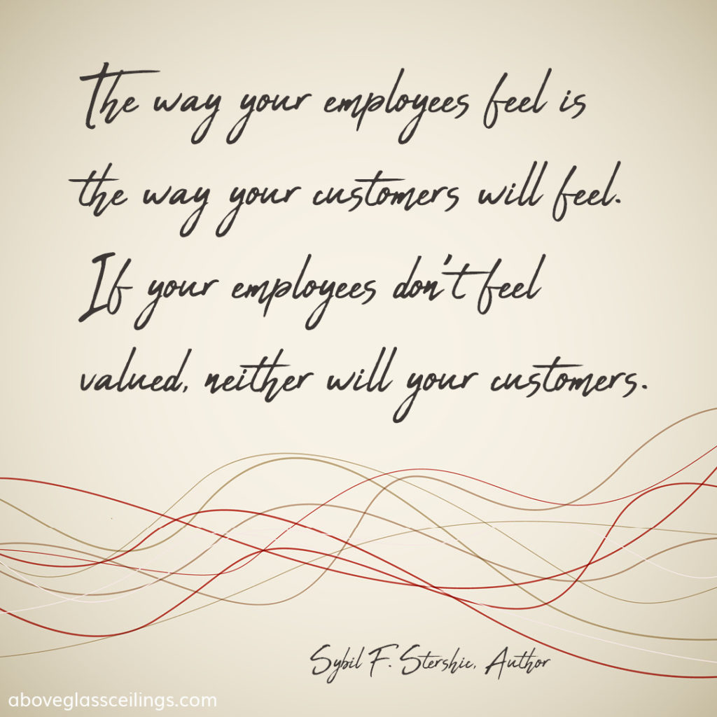 The way your employees feel is the way your customers will feel. If your employees don't feel valued, neither will your customers. -- Sybil F. Stershic, Author